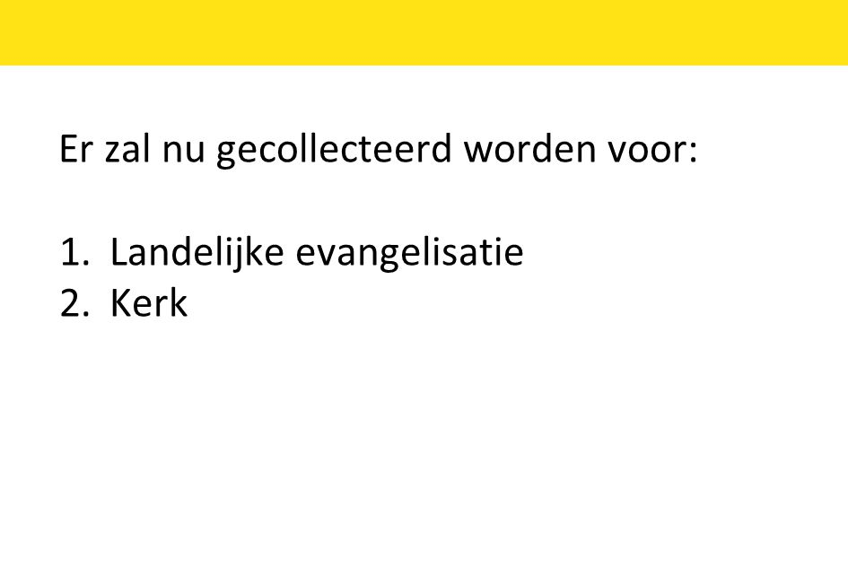Er zal nu gecollecteerd worden voor: 1.Landelijke evangelisatie 2.Kerk