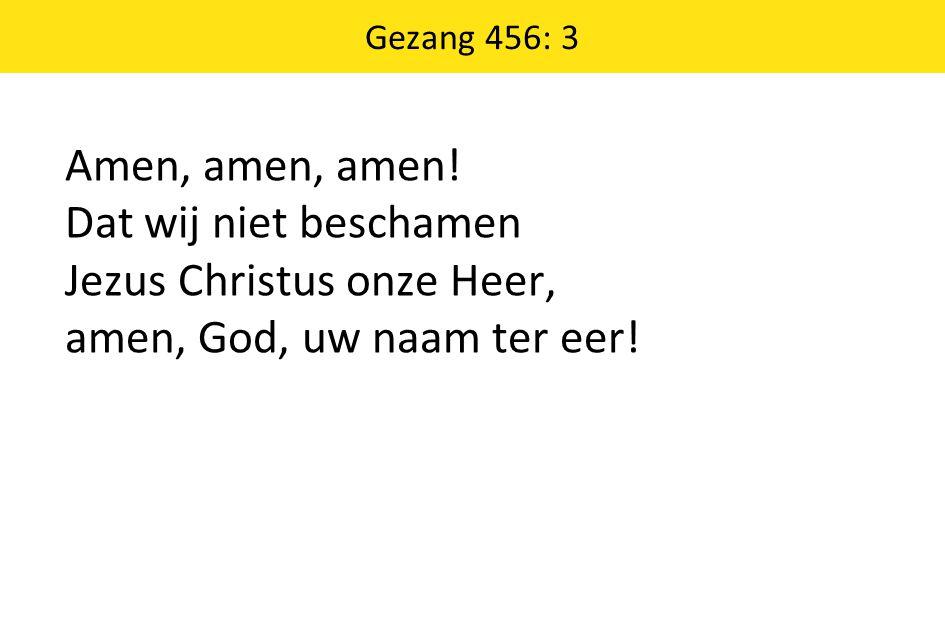 Gezang 456: 3 Amen, amen, amen! Dat wij niet beschamen Jezus Christus onze Heer, amen, God, uw naam ter eer!