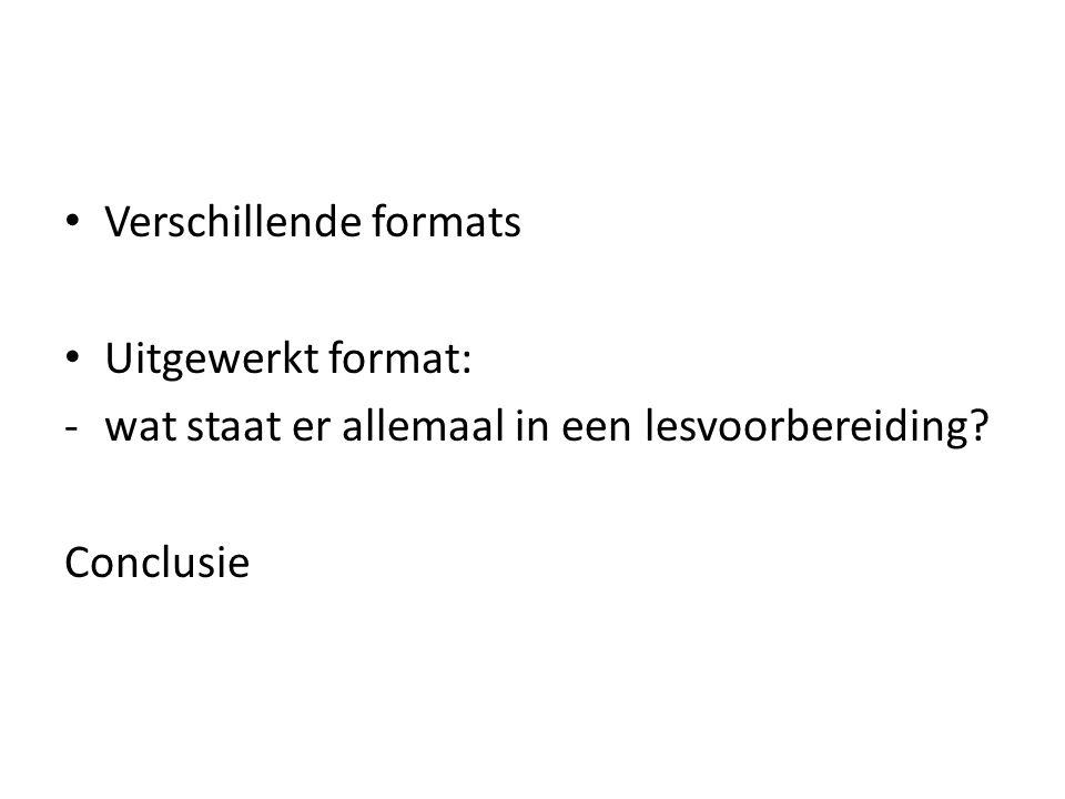 Verschillende formats Uitgewerkt format: -wat staat er allemaal in een lesvoorbereiding? Conclusie
