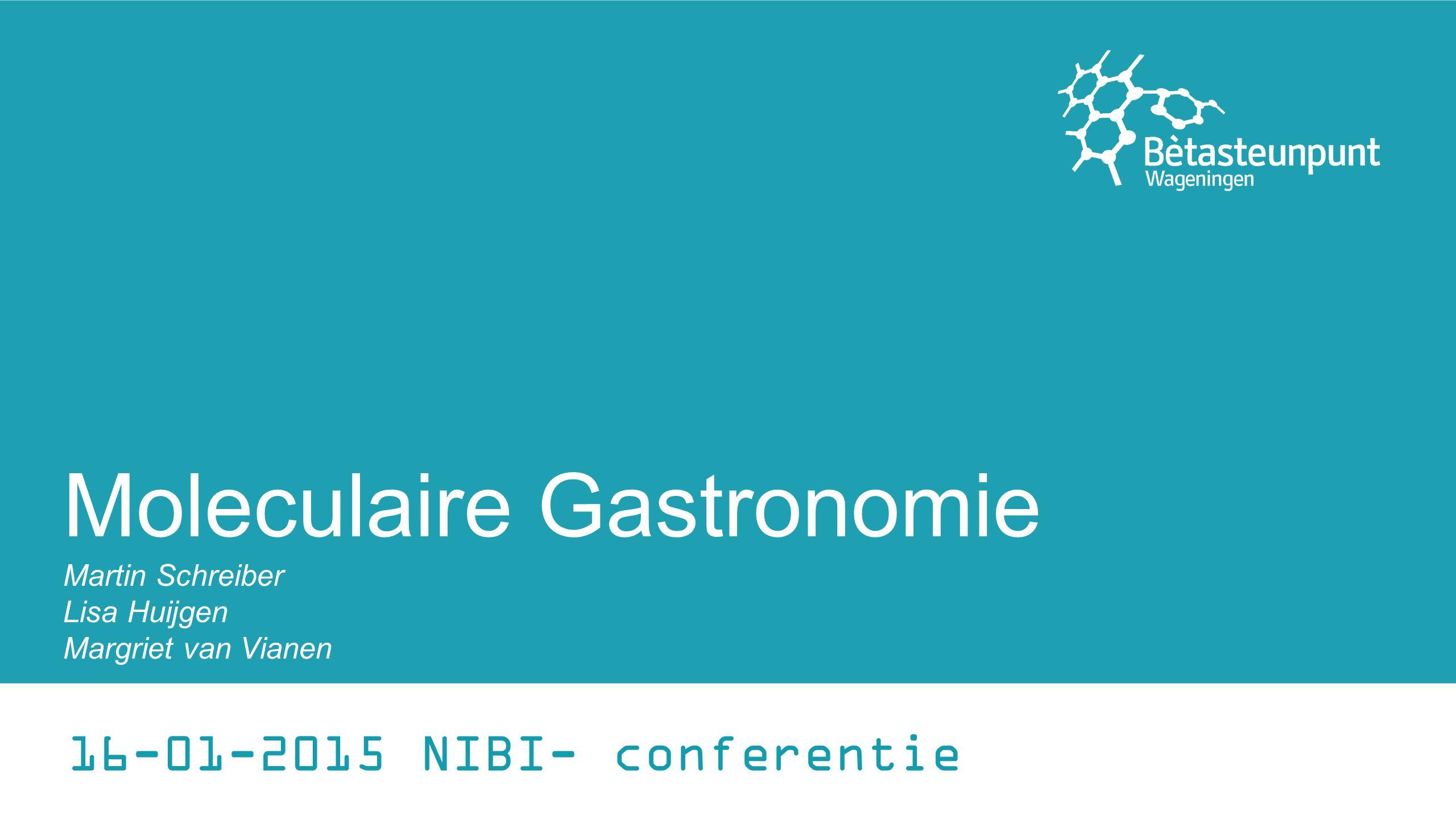 Moleculaire Gastronomie Martin Schreiber Lisa Huijgen Margriet van Vianen 16-01-2015 NIBI- conferentie