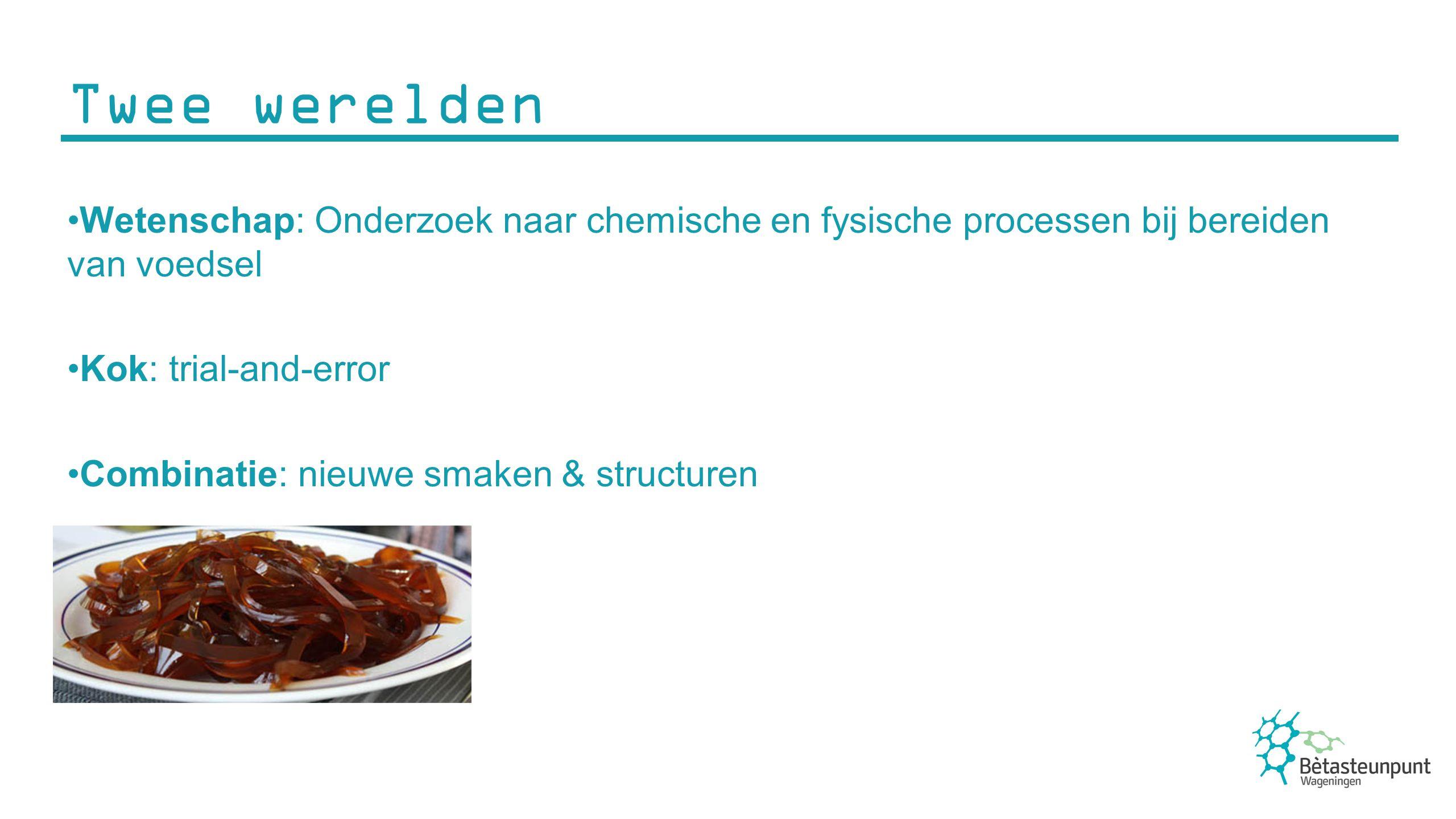 Twee werelden Wetenschap: Onderzoek naar chemische en fysische processen bij bereiden van voedsel Kok: trial-and-error Combinatie: nieuwe smaken & str