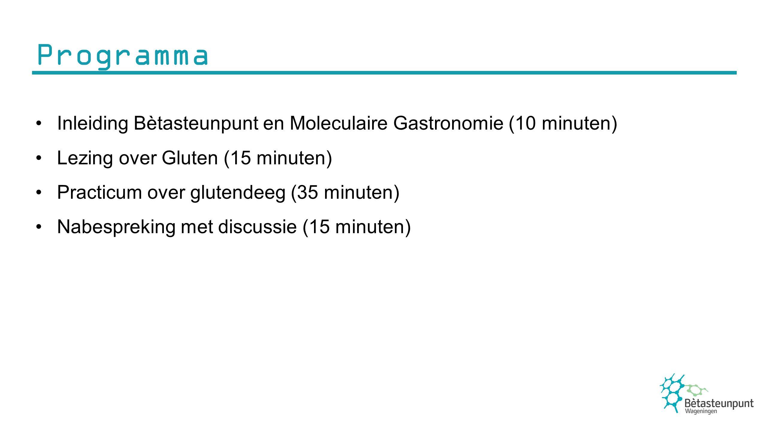 Programma Inleiding Bètasteunpunt en Moleculaire Gastronomie (10 minuten) Lezing over Gluten (15 minuten) Practicum over glutendeeg (35 minuten) Nabespreking met discussie (15 minuten)