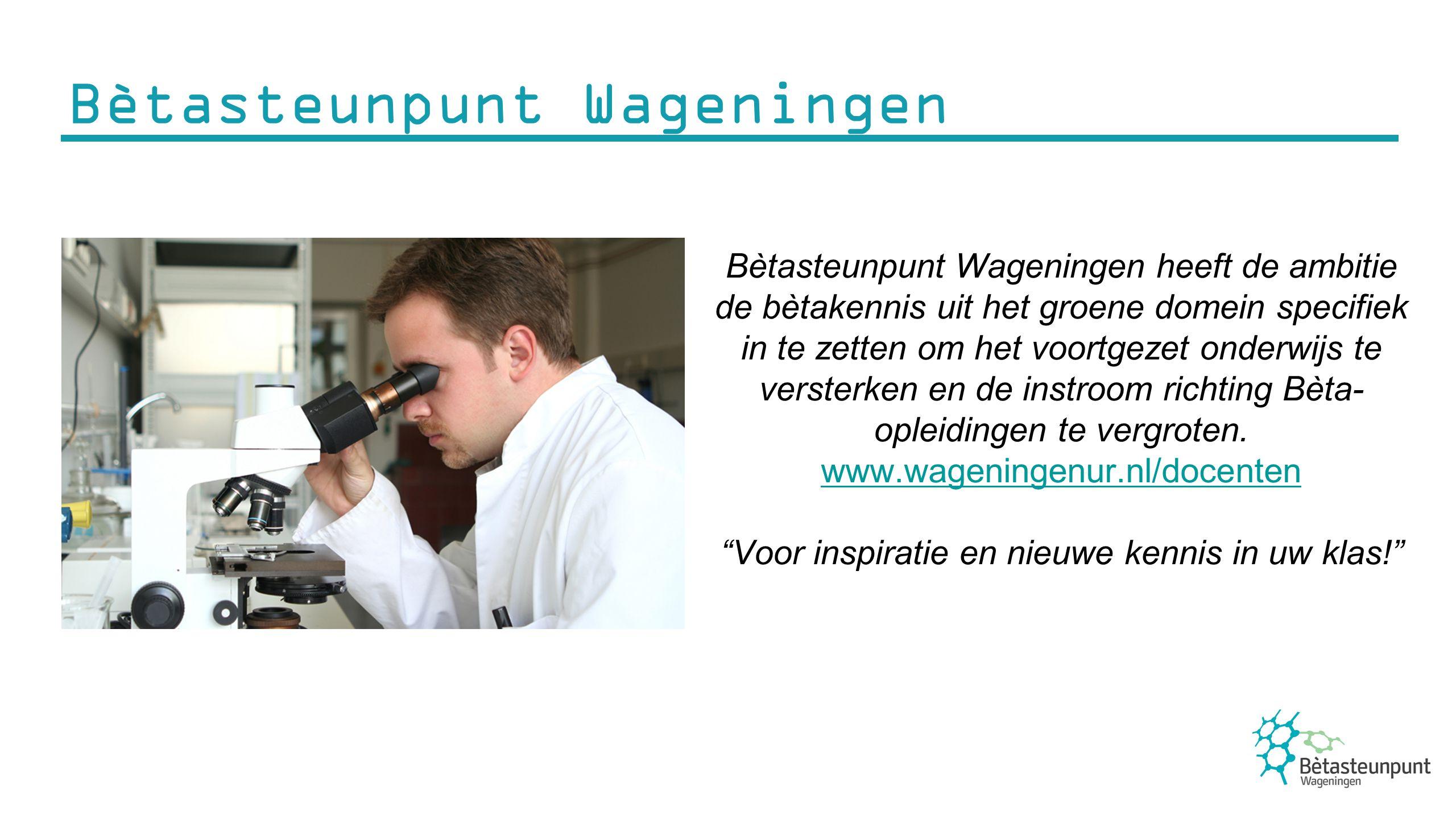 Bètasteunpunt Wageningen heeft de ambitie de bètakennis uit het groene domein specifiek in te zetten om het voortgezet onderwijs te versterken en de i
