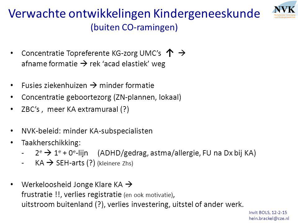 Invit BOLS, 12-2-15 hein.brackel@cze.nl Verwachte ontwikkelingen Kindergeneeskunde (buiten CO-ramingen) Concentratie Topreferente KG-zorg UMC's ↑  afname formatie  rek 'acad elastiek' weg Fusies ziekenhuizen  minder formatie Concentratie geboortezorg (ZN-plannen, lokaal) ZBC's, meer KA extramuraal (?) NVK-beleid: minder KA-subspecialisten Taakherschikking: - 2 e  1 e + 0 e -lijn (ADHD/gedrag, astma/allergie, FU na Dx bij KA) - KA  SEH-arts (?) (kleinere Zhs) Werkeloosheid Jonge Klare KA  frustratie !!, verlies registratie (en ook motivatie), uitstroom buitenland (?), verlies investering, uitstel of ander werk.