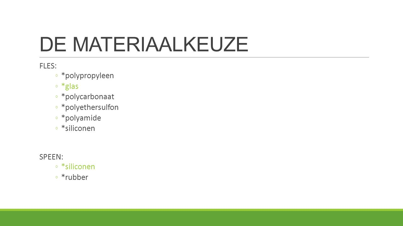 DE MATERIAALKEUZE FLES: ◦*polypropyleen ◦*glas ◦*polycarbonaat ◦*polyethersulfon ◦*polyamide ◦*siliconen SPEEN: ◦*siliconen ◦*rubber