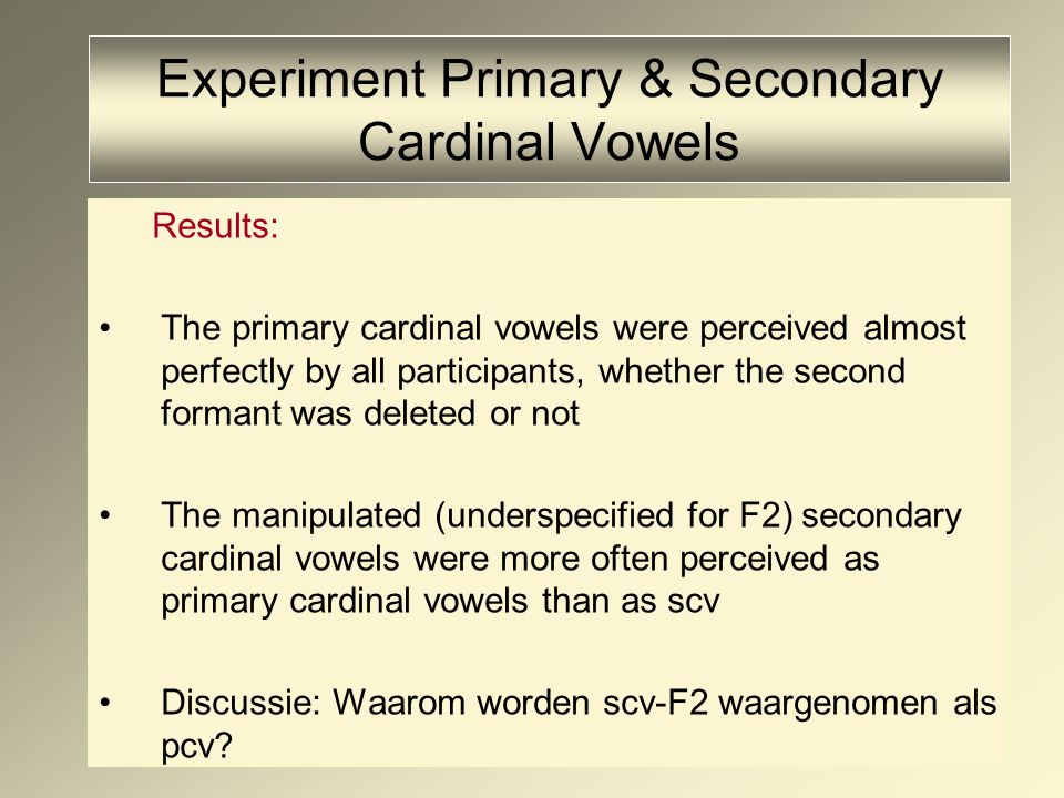 Experiment Primary & Secondary Cardinal Vowels Results: The primary cardinal vowels were perceived almost perfectly by all participants, whether the second formant was deleted or not The manipulated (underspecified for F2) secondary cardinal vowels were more often perceived as primary cardinal vowels than as scv Discussie: Waarom worden scv-F2 waargenomen als pcv