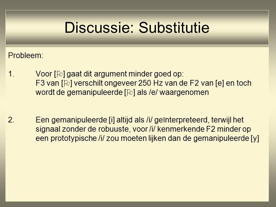 Probleem: 1.Voor [  ] gaat dit argument minder goed op: F3 van [  ] verschilt ongeveer 250 Hz van de F2 van [e] en toch wordt de gemanipuleerde [  ] als /e/ waargenomen 2.Een gemanipuleerde [i] altijd als /i/ geïnterpreteerd, terwijl het signaal zonder de robuuste, voor /i/ kenmerkende F2 minder op een prototypische /i/ zou moeten lijken dan de gemanipuleerde [y] Discussie: Substitutie