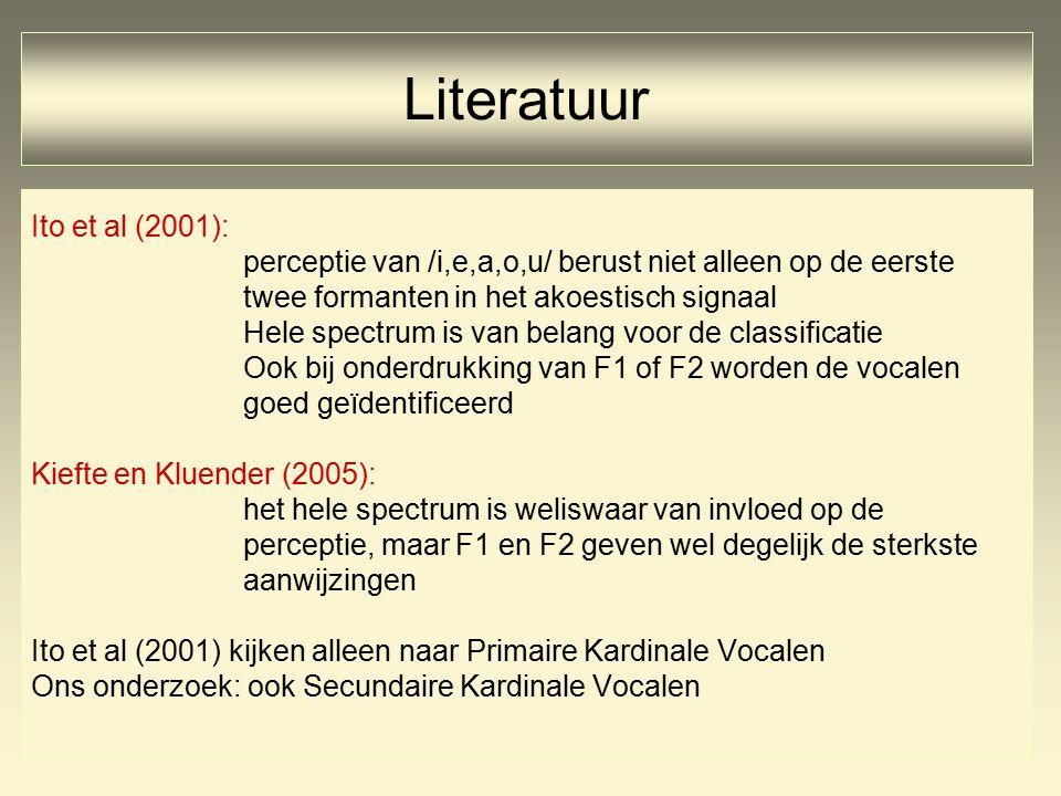 Ito et al (2001): perceptie van /i,e,a,o,u/ berust niet alleen op de eerste twee formanten in het akoestisch signaal Hele spectrum is van belang voor de classificatie Ook bij onderdrukking van F1 of F2 worden de vocalen goed geïdentificeerd Kiefte en Kluender (2005): het hele spectrum is weliswaar van invloed op de perceptie, maar F1 en F2 geven wel degelijk de sterkste aanwijzingen Ito et al (2001) kijken alleen naar Primaire Kardinale Vocalen Ons onderzoek: ook Secundaire Kardinale Vocalen Literatuur