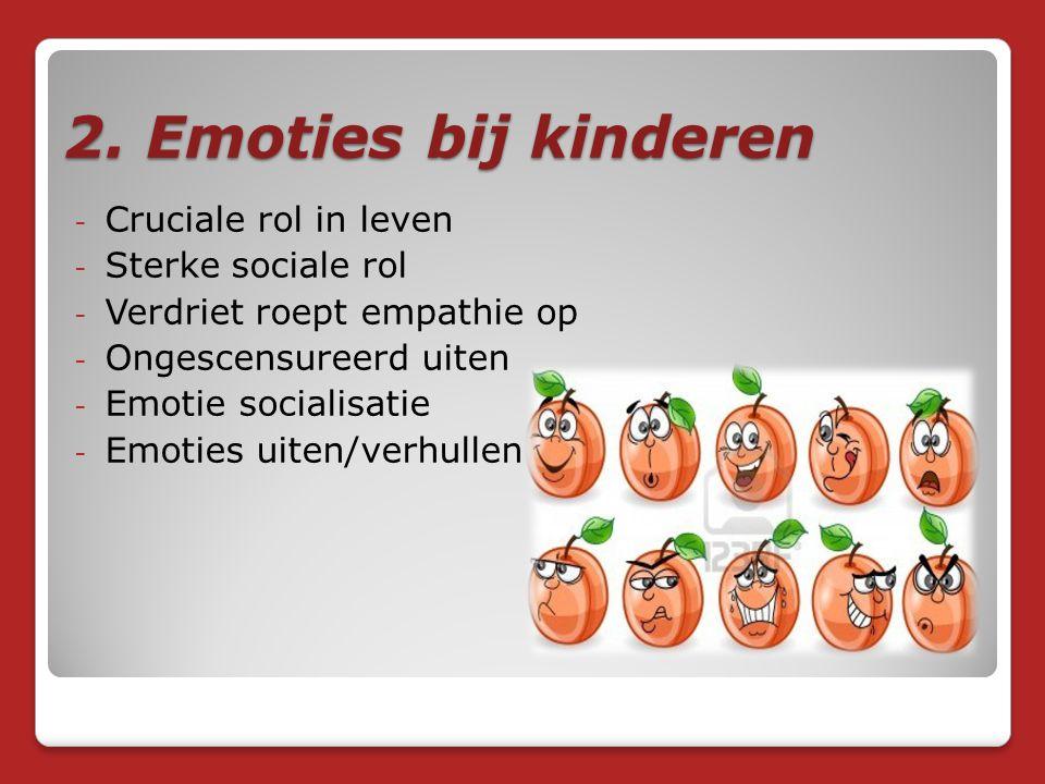 2. Emoties bij kinderen - Cruciale rol in leven - Sterke sociale rol - Verdriet roept empathie op - Ongescensureerd uiten - Emotie socialisatie - Emot