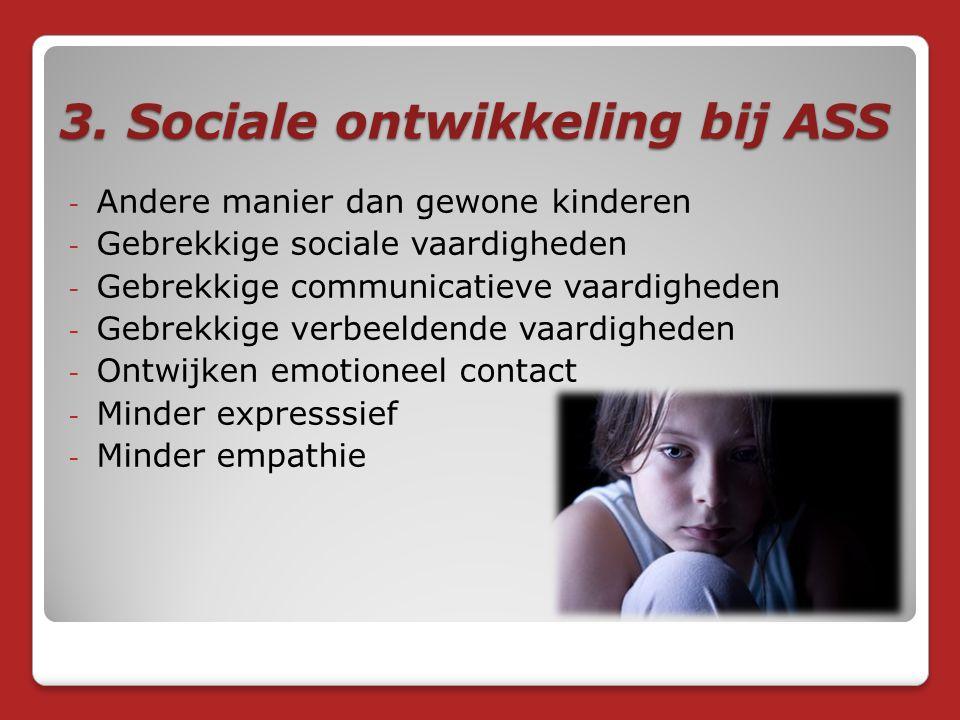3. Sociale ontwikkeling bij ASS - Andere manier dan gewone kinderen - Gebrekkige sociale vaardigheden - Gebrekkige communicatieve vaardigheden - Gebre