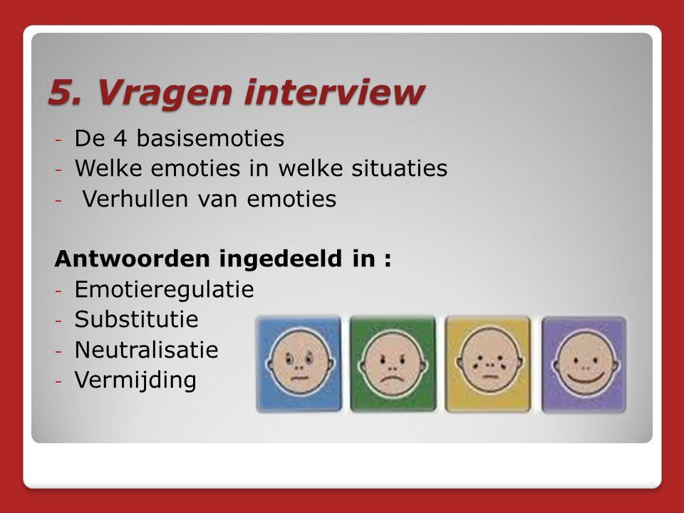 5. Vragen interview - De 4 basisemoties - Welke emoties in welke situaties - Verhullen van emoties Antwoorden ingedeeld in : - Emotieregulatie - Subst