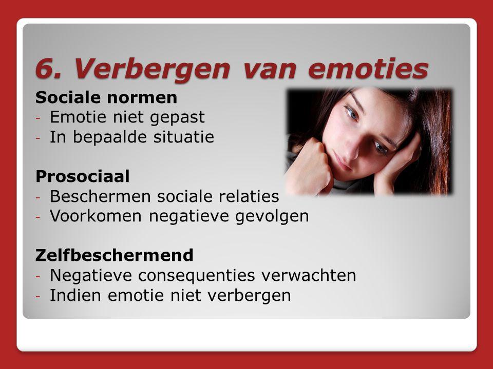 6. Verbergen van emoties Sociale normen - Emotie niet gepast - In bepaalde situatie Prosociaal - Beschermen sociale relaties - Voorkomen negatieve gev