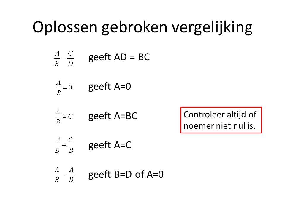 geeft AD = BC geeft A=0 geeft A=BC geeft A=C geeft B=D of A=0 Oplossen gebroken vergelijking Controleer altijd of noemer niet nul is.
