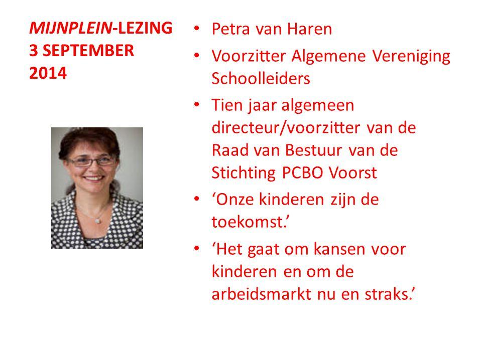 MIJNPLEIN-LEZING 3 SEPTEMBER 2014 Petra van Haren Voorzitter Algemene Vereniging Schoolleiders Tien jaar algemeen directeur/voorzitter van de Raad van Bestuur van de Stichting PCBO Voorst 'Onze kinderen zijn de toekomst.' 'Het gaat om kansen voor kinderen en om de arbeidsmarkt nu en straks.'
