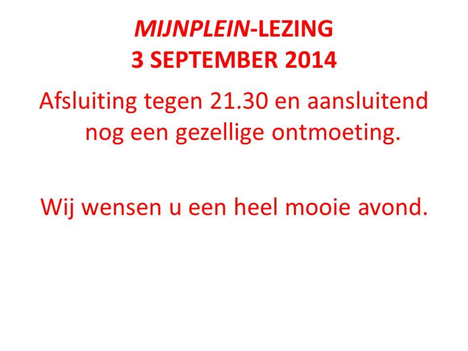 MIJNPLEIN-LEZING 3 SEPTEMBER 2014 Afsluiting tegen 21.30 en aansluitend nog een gezellige ontmoeting.