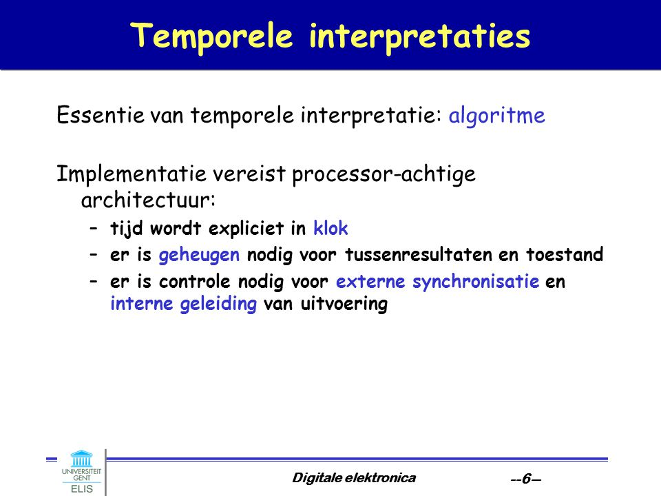 Digitale elektronica --6-- Temporele interpretaties Essentie van temporele interpretatie: algoritme Implementatie vereist processor-achtige architectu