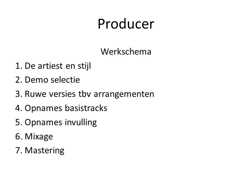 Producer Werkschema 1.De artiest en stijl 2.Demo selectie 3.Ruwe versies tbv arrangementen 4.Opnames basistracks 5.Opnames invulling 6.Mixage 7.Master