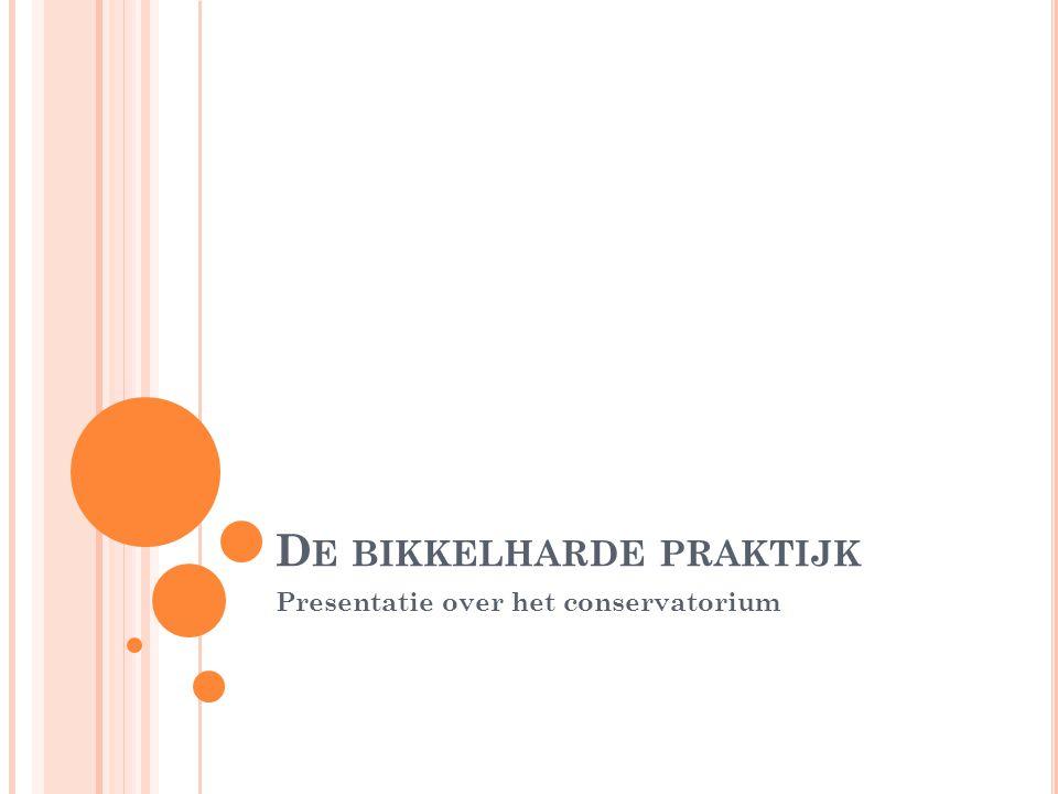 D E BIKKELHARDE PRAKTIJK Presentatie over het conservatorium