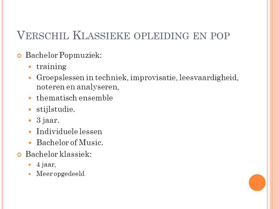 V ERSCHIL K LASSIEKE OPLEIDING EN POP Bachelor Popmuziek: training Groepslessen in techniek, improvisatie, leesvaardigheid, noteren en analyseren, thematisch ensemble stijlstudie.