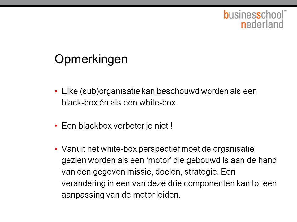 Opmerkingen Elke (sub)organisatie kan beschouwd worden als een black-box én als een white-box. Een blackbox verbeter je niet ! Vanuit het white-box pe