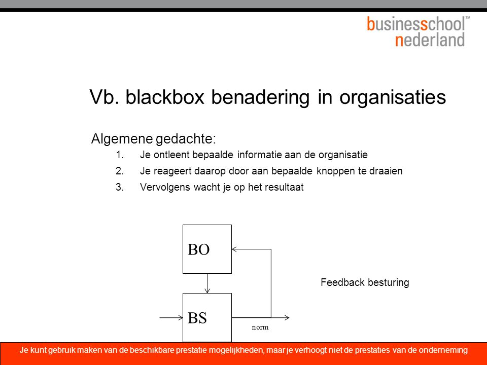 Vb. blackbox benadering in organisaties Algemene gedachte: 1.Je ontleent bepaalde informatie aan de organisatie 2.Je reageert daarop door aan bepaalde