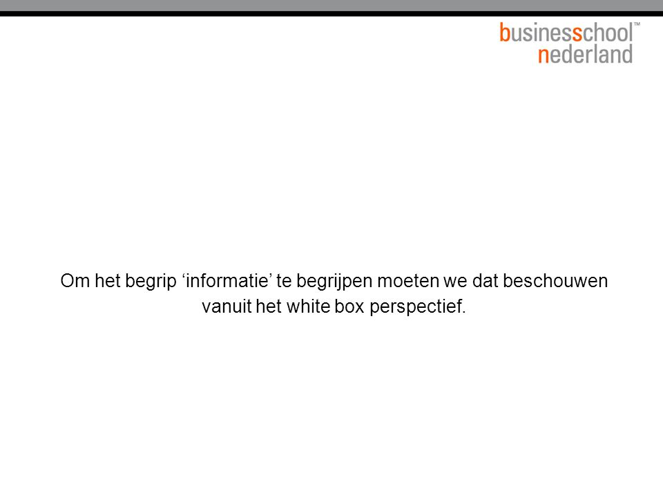 Om het begrip 'informatie' te begrijpen moeten we dat beschouwen vanuit het white box perspectief.