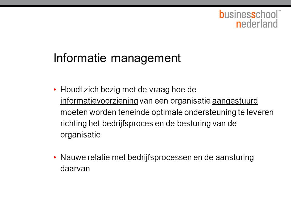 Informatie management Houdt zich bezig met de vraag hoe de informatievoorziening van een organisatie aangestuurd moeten worden teneinde optimale onder