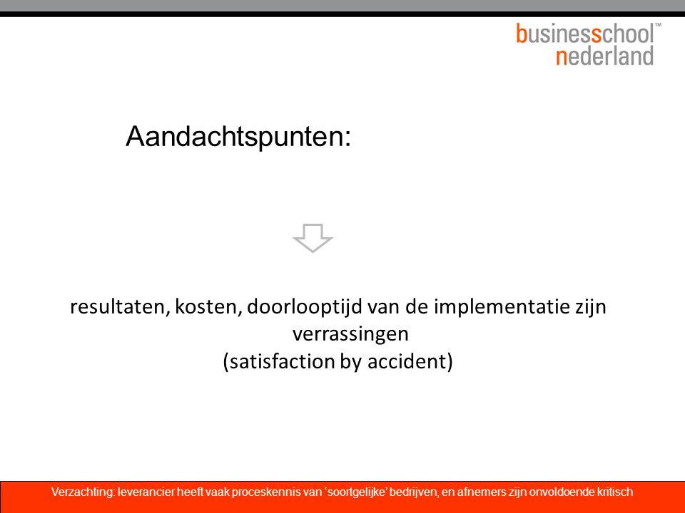 Aandachtspunten: resultaten, kosten, doorlooptijd van de implementatie zijn verrassingen (satisfaction by accident) Verzachting: leverancier heeft vaa