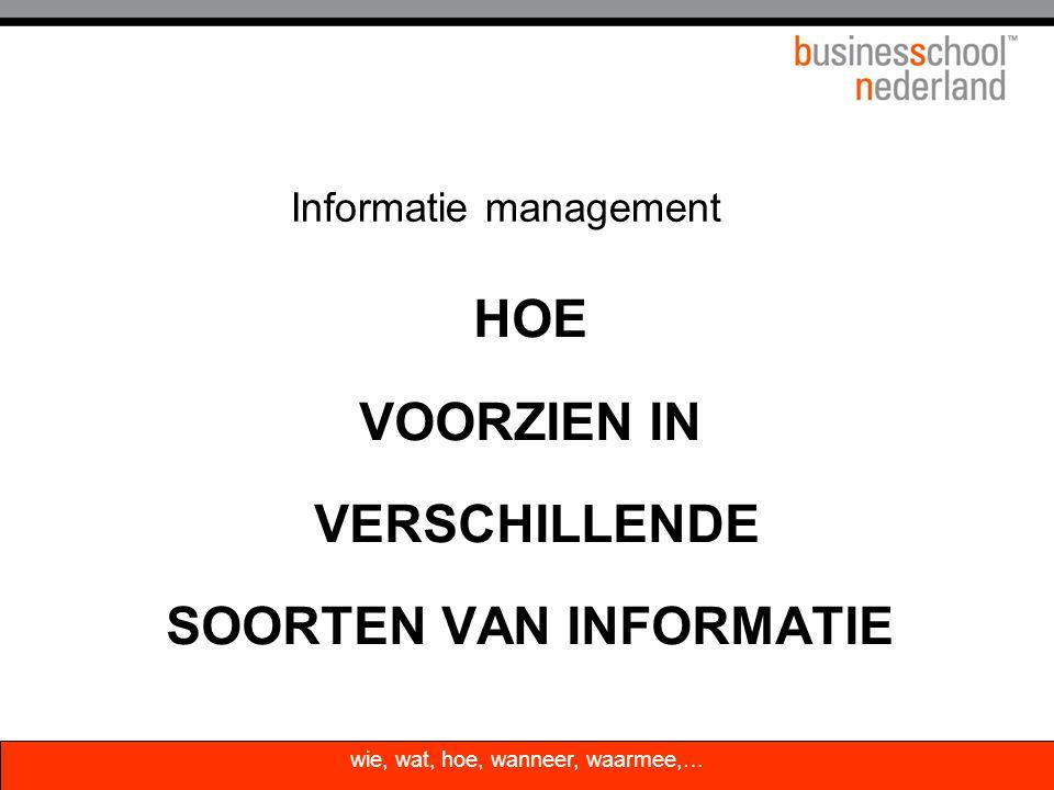 HOE VOORZIEN IN VERSCHILLENDE SOORTEN VAN INFORMATIE Informatie management wie, wat, hoe, wanneer, waarmee,…