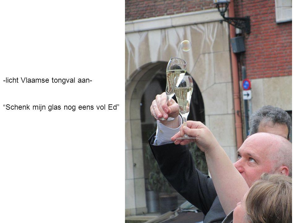 """-licht Vlaamse tongval aan- """"Schenk mijn glas nog eens vol Ed"""""""