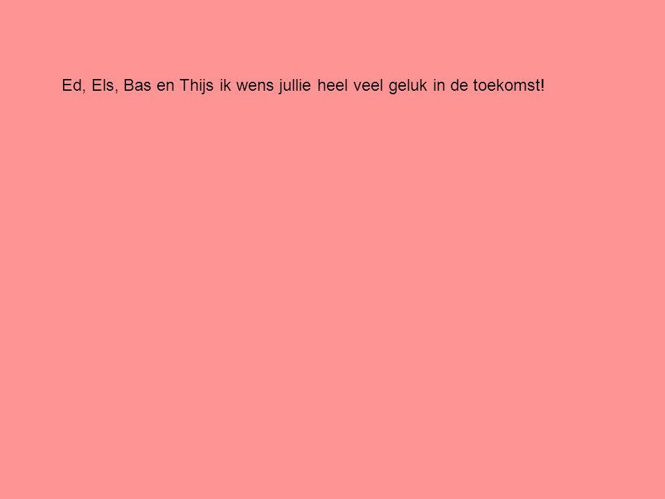 Ed, Els, Bas en Thijs ik wens jullie heel veel geluk in de toekomst!
