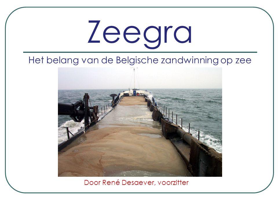 Zeegra Het belang van de Belgische zandwinning op zee Door René Desaever, voorzitter