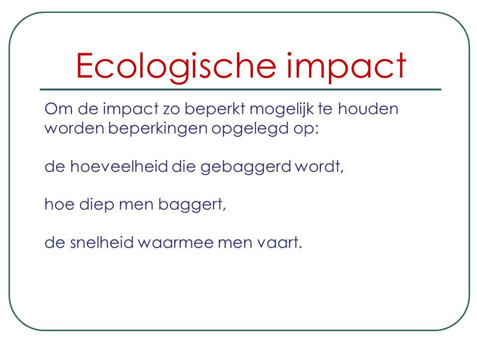Ecologische impact Om de impact zo beperkt mogelijk te houden worden beperkingen opgelegd op: de hoeveelheid die gebaggerd wordt, hoe diep men baggert, de snelheid waarmee men vaart.