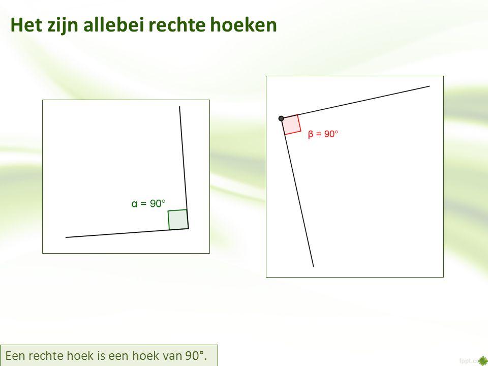 Het zijn allebei rechte hoeken Een rechte hoek is een hoek van 90°.