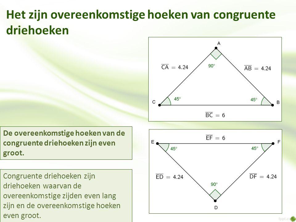 Het zijn overeenkomstige hoeken van congruente driehoeken Congruente driehoeken zijn driehoeken waarvan de overeenkomstige zijden even lang zijn en de