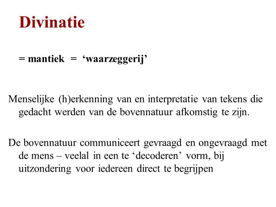 Divinatie = mantiek = 'waarzeggerij' Menselijke (h)erkenning van en interpretatie van tekens die gedacht werden van de bovennatuur afkomstig te zijn.