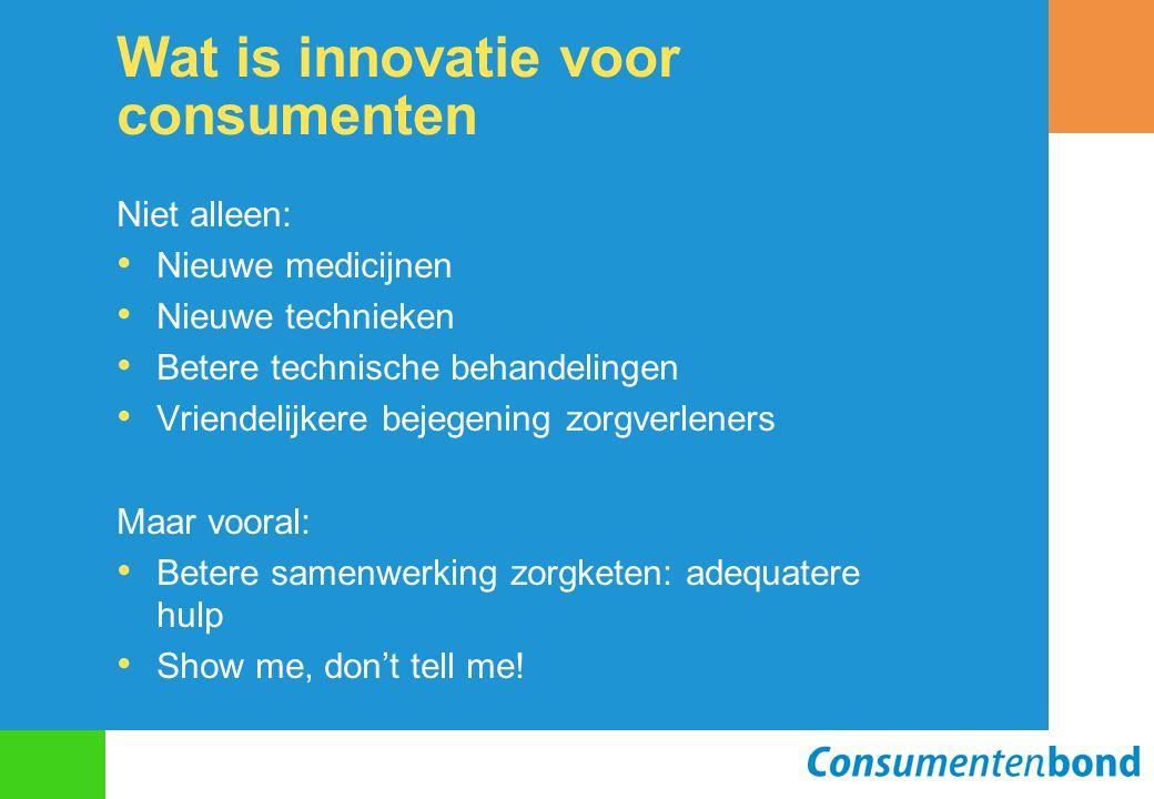 Wat is innovatie voor consumenten Niet alleen: Nieuwe medicijnen Nieuwe technieken Betere technische behandelingen Vriendelijkere bejegening zorgverle