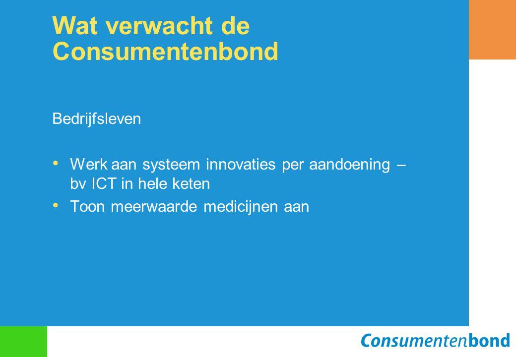 Wat verwacht de Consumentenbond Bedrijfsleven Werk aan systeem innovaties per aandoening – bv ICT in hele keten Toon meerwaarde medicijnen aan