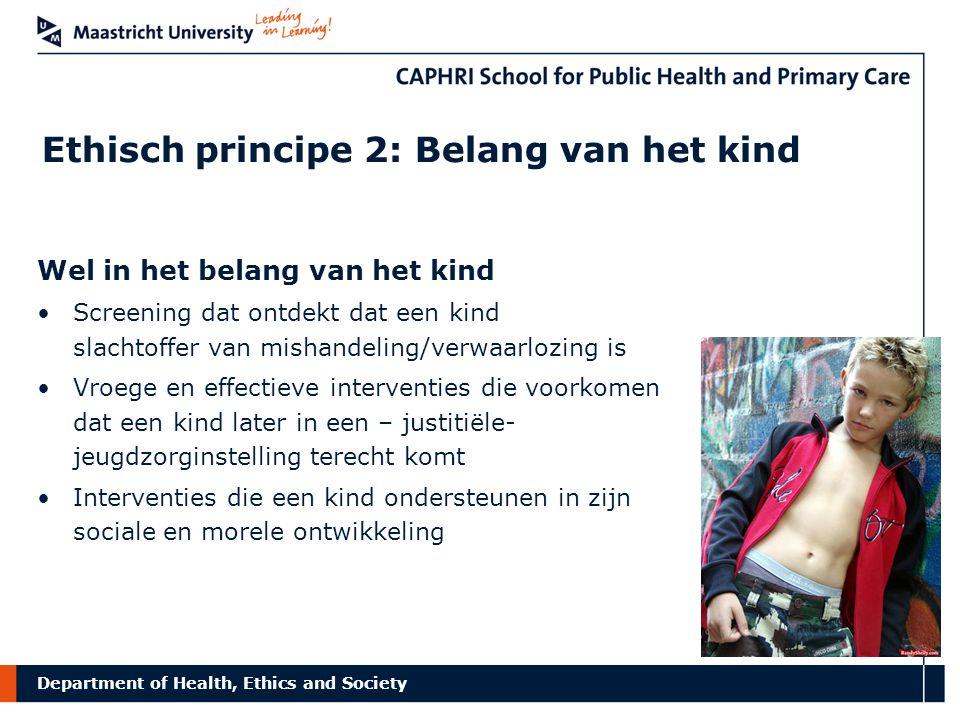 Department of Health, Ethics and Society Ethisch principe 2: Belang van het kind Niet in het belang van het kind Stigmatisatie Discriminatie Uitsluiting Verdachtmaking Zelfstigmatisering Negatieve identiteitsontwikkeling Want in strijd met zijn open toekomst toekomstige autonomie