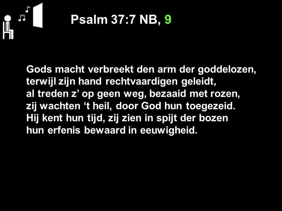 Psalm 37:7 NB, 9 Gods macht verbreekt den arm der goddelozen, terwijl zijn hand rechtvaardigen geleidt, al treden z' op geen weg, bezaaid met rozen, z