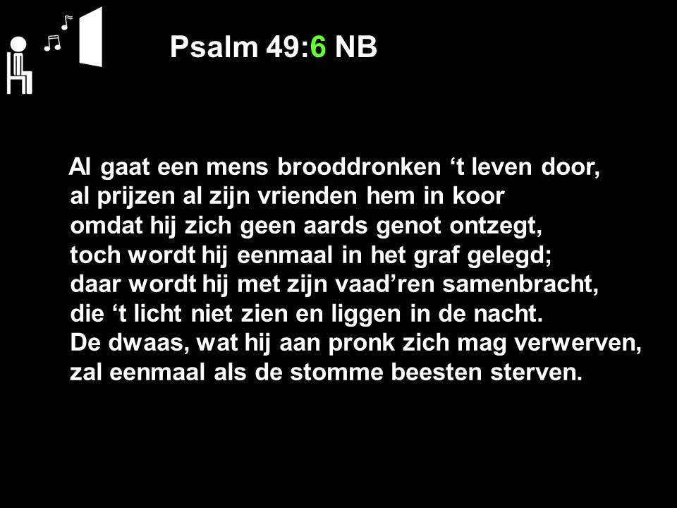 Psalm 49:6 NB Al gaat een mens brooddronken 't leven door, al prijzen al zijn vrienden hem in koor omdat hij zich geen aards genot ontzegt, toch wordt