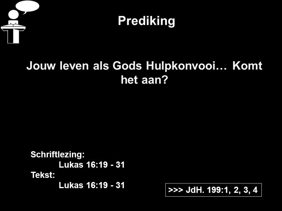 Prediking Jouw leven als Gods Hulpkonvooi… Komt het aan? >>> JdH. 199:1, 2, 3, 4 Schriftlezing: Lukas 16:19 - 31 Tekst: Lukas 16:19 - 31
