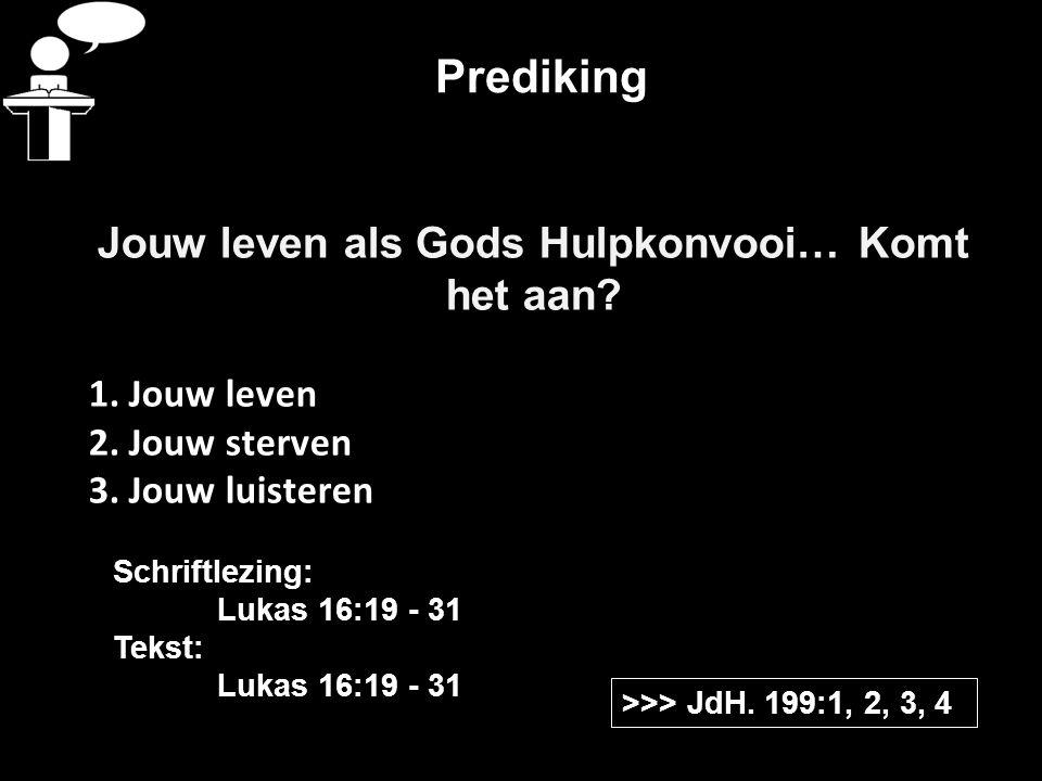 Prediking Jouw leven als Gods Hulpkonvooi… Komt het aan? 1. Jouw leven 2. Jouw sterven 3. Jouw luisteren >>> JdH. 199:1, 2, 3, 4 Schriftlezing: Lukas