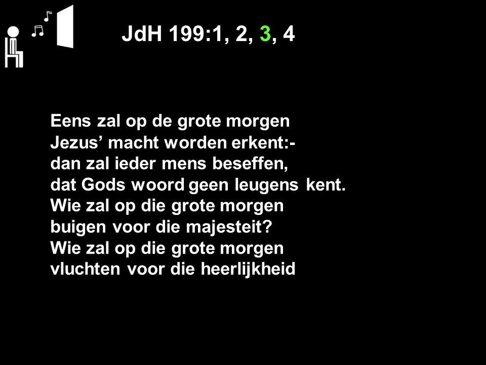 JdH 199:1, 2, 3, 4 Eens zal op de grote morgen Jezus' macht worden erkent:- dan zal ieder mens beseffen, dat Gods woord geen leugens kent. Wie zal op