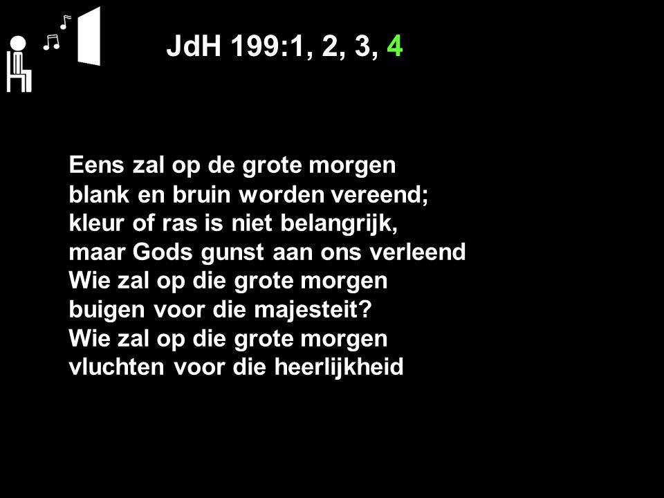 JdH 199:1, 2, 3, 4 Eens zal op de grote morgen blank en bruin worden vereend; kleur of ras is niet belangrijk, maar Gods gunst aan ons verleend Wie za
