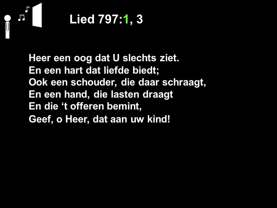 Lied 797:1, 3 Heer een oog dat U slechts ziet. En een hart dat liefde biedt; Ook een schouder, die daar schraagt, En een hand, die lasten draagt En di