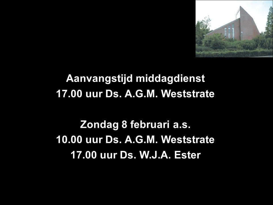 Aanvangstijd middagdienst 17.00 uur Ds. A.G.M. Weststrate Zondag 8 februari a.s. 10.00 uur Ds. A.G.M. Weststrate 17.00 uur Ds. W.J.A. Ester