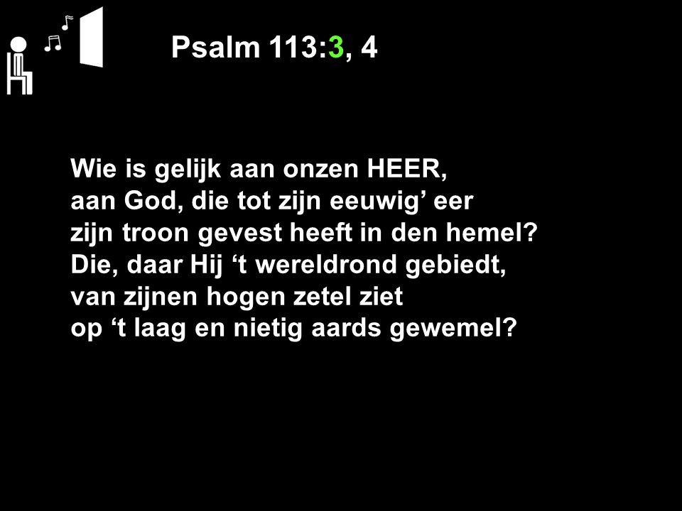 Psalm 113:3, 4 Wie is aan onzen God gelijk, die armen opricht uit het slijk, nooddruftigen van elk verstoten goedgunstig opheft uit het stof en hen verrijkt met eer en lof, naast prinsen plaatst en wereldgroten?