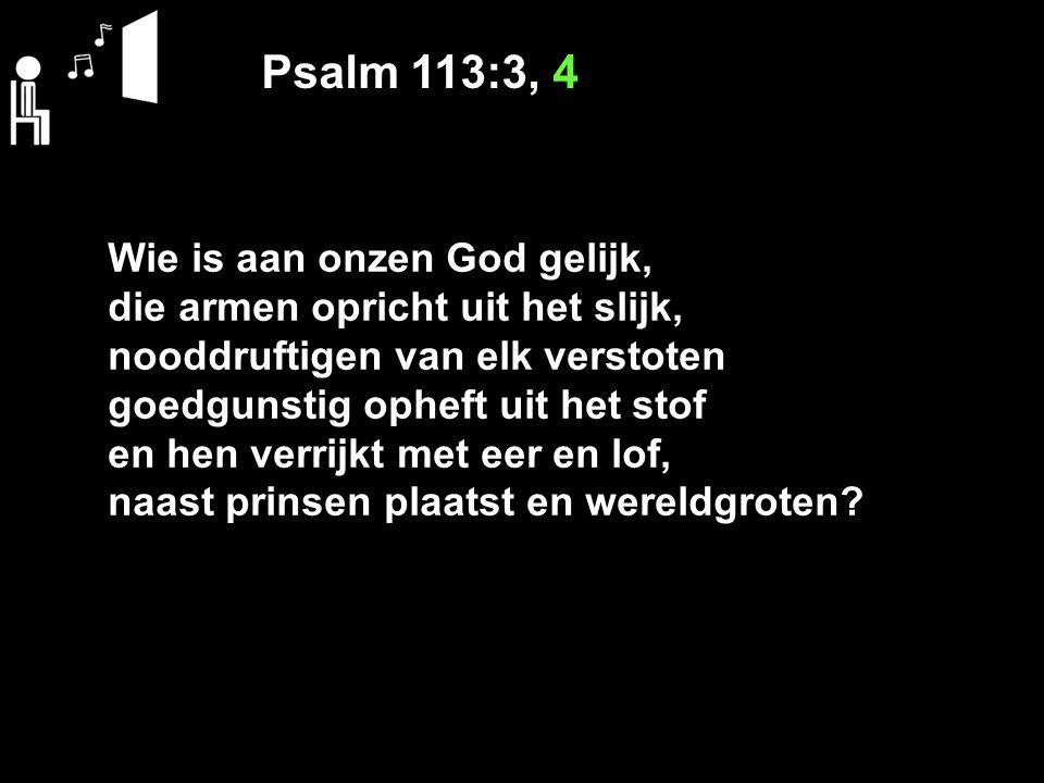 Psalm 113:3, 4 Wie is aan onzen God gelijk, die armen opricht uit het slijk, nooddruftigen van elk verstoten goedgunstig opheft uit het stof en hen ve