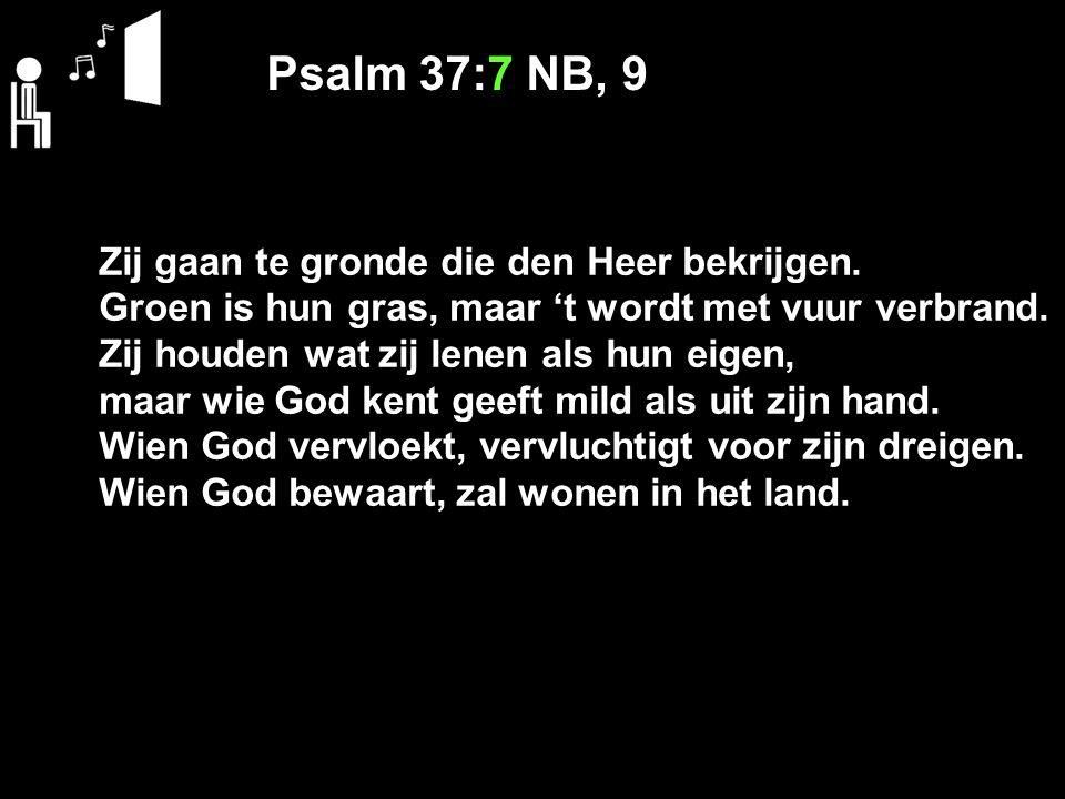 Psalm 37:7 NB, 9 Zij gaan te gronde die den Heer bekrijgen. Groen is hun gras, maar 't wordt met vuur verbrand. Zij houden wat zij lenen als hun eigen